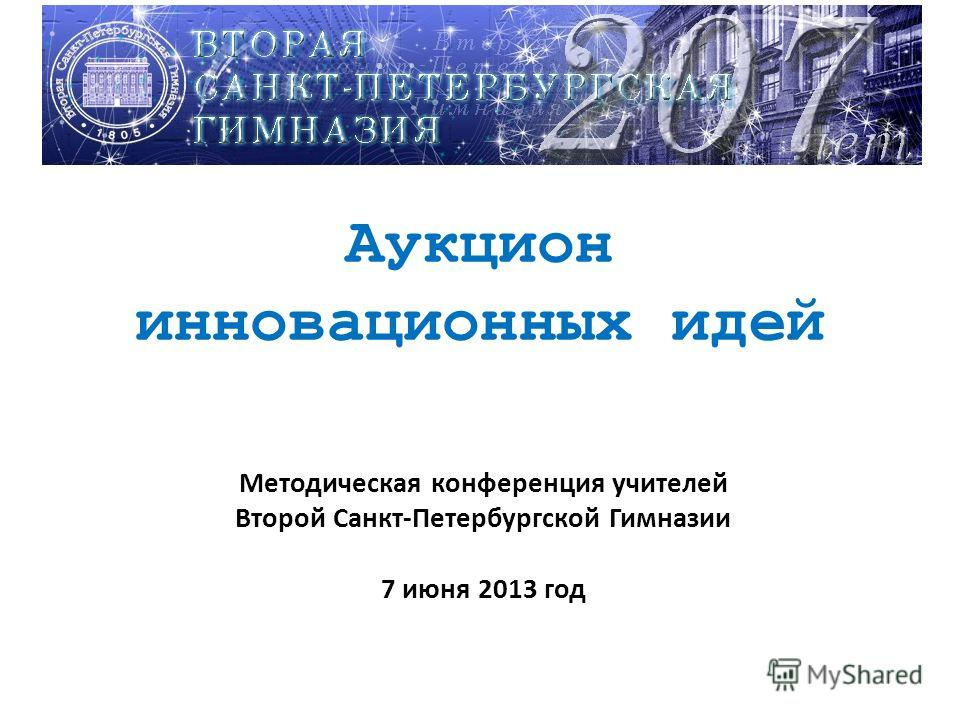 Аукцион инновационных идей Методическая конференция учителей Второй Санкт-Петербургской Гимназии 7 июня 2013 год