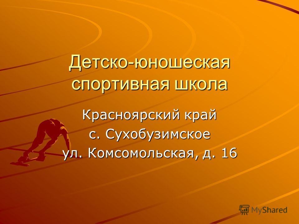 Детско-юношеская спортивная школа Красноярский край с. Сухобузимское ул. Комсомольская, д. 16