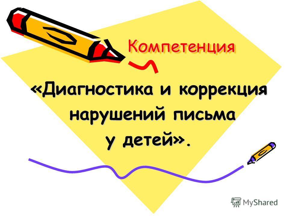Компетенция Компетенция «Диагностика и коррекция нарушений письма нарушений письма у детей».