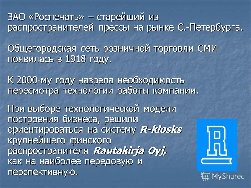 ЗАО «Роспечать» – старейший из распространителей прессы на рынке С.-Петербурга. Общегородская сеть розничной торговли СМИ появилась в 1918 году. К 2000-му году назрела необходимость пересмотра технологии работы компании. При выборе технологической мо