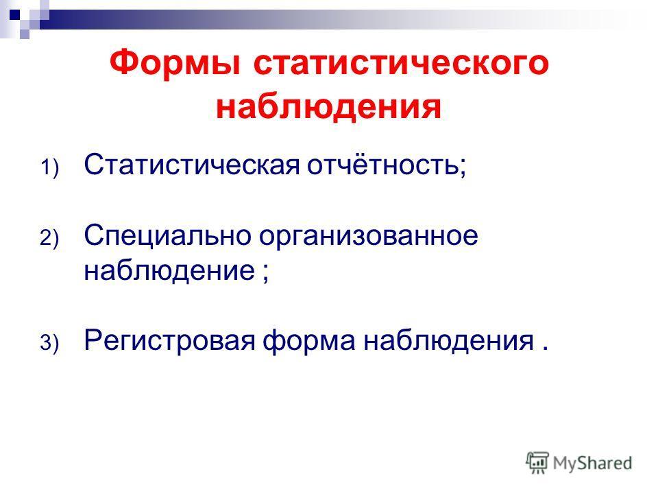 Формы статистического наблюдения 1) Статистическая отчётность; 2) Специально организованное наблюдение ; 3) Регистровая форма наблюдения.