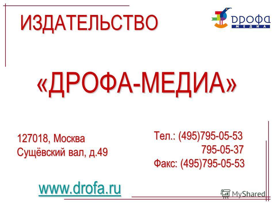 ИЗДАТЕЛЬСТВО «ДРОФА-МЕДИА» 127018, Москва Сущёвский вал, д.49 Тел.: (495)795-05-53 795-05-37 Факс: (495)795-05-53 www.drofa.ru