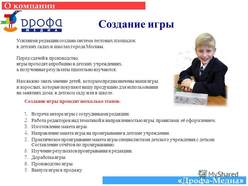 Создание игры Усилиями редакции создана система тестовых площадок в детских садах и школах города Москвы. Перед сдачей в производство, игры проходят апробацию в детских учреждениях, а полученные результаты тщательно изучаются. Нам важно знать мнение