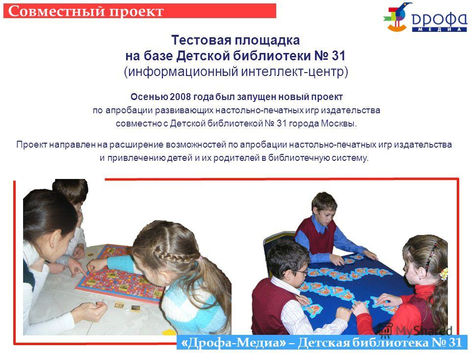 Тестовая площадка на базе Детской библиотеки 31 (информационный интеллект-центр) Осенью 2008 года был запущен новый проект по апробации развивающих настольно-печатных игр издательства совместно с Детской библиотекой 31 города Москвы. Проект направлен