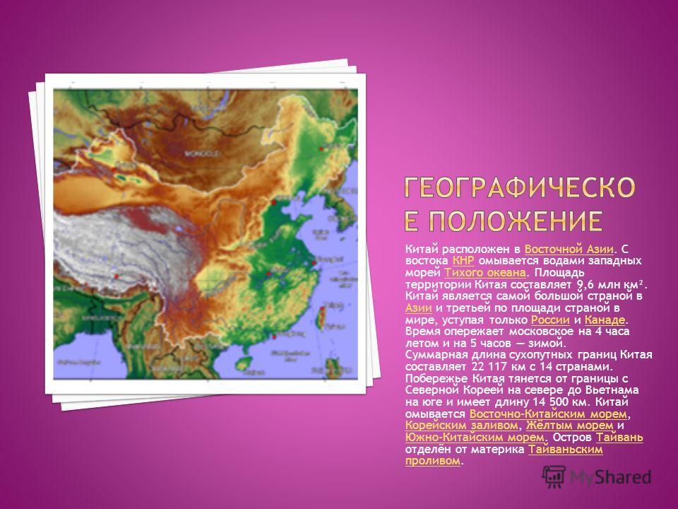 Китай расположен в Восточной Азии. С востока КНР омывается водами западных морей Тихого океана. Площадь территории Китая составляет 9,6 млн км². Китай является самой большой страной в Азии и третьей по площади страной в мире, уступая только России и