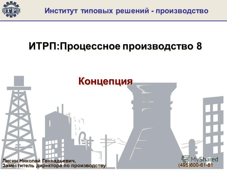 Институт типовых решений - производство ИТРП:Процессное производство 8 Концепция Лисин Николай Геннадьевич, Заместитель директора по производству (495)600-61-81