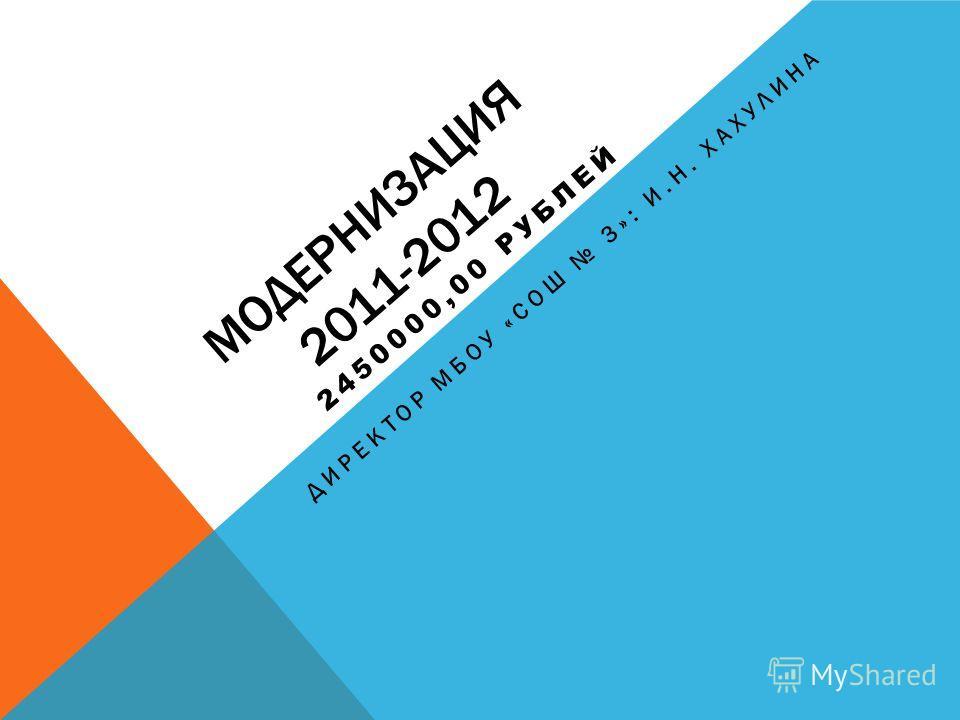 МОДЕРНИЗАЦИЯ 2011-2012 2450000,00 РУБЛЕЙ ДИРЕКТОР МБОУ «СОШ 3»: И.Н. ХАХУЛИНА