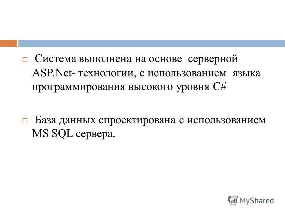 Система выполнена на основе серверной ASP.Net- технологии, с использованием языка программирования высокого уровня C# База данных спроектирована с использованием MS SQL сервера.