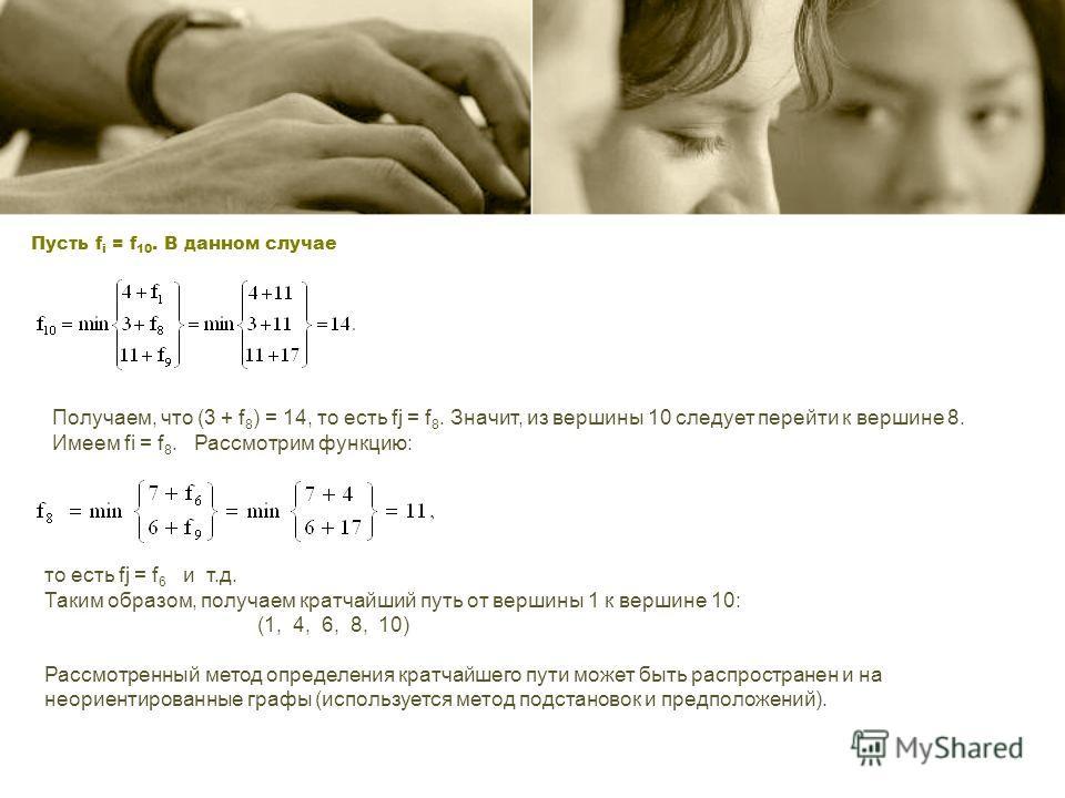 Пусть f i = f 10. В данном случае Получаем, что (3 + f 8 ) = 14, то есть fj = f 8. Значит, из вершины 10 следует перейти к вершине 8. Имеем fi = f 8. Рассмотрим функцию: то есть fj = f 6 и т.д. Таким образом, получаем кратчайший путь от вершины 1 к в