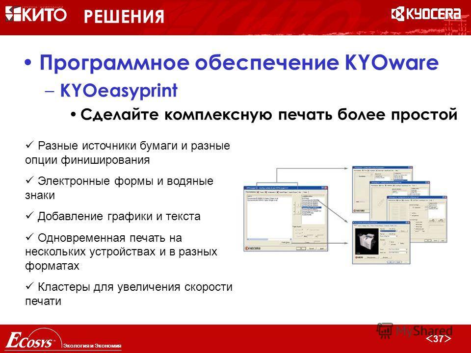 36 Экология и Экономия РЕШЕНИЯ Программное обеспечение KYOware – Kyocera ELOoffice 7.0 SMB Управление документами и архивирование – Высокопроизводительное сканирование – Гибкое управление – Макросы для MS Office и OpenOffice 2.0 – Опциональное исполь
