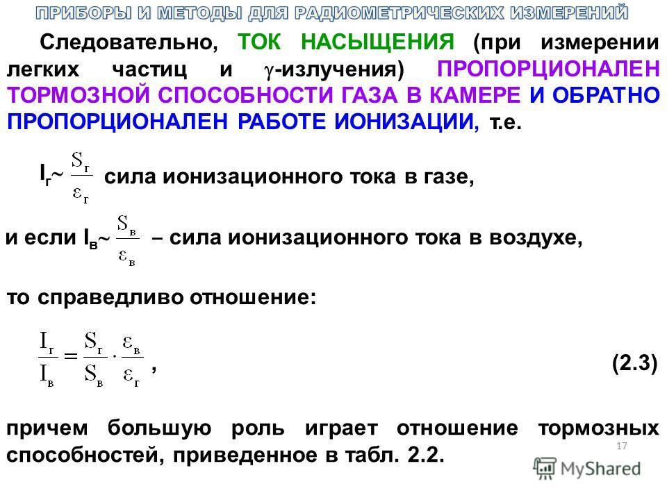 17 Следовательно, ТОК НАСЫЩЕНИЯ (при измерении легких частиц и -излучения) ПРОПОРЦИОНАЛЕН ТОРМОЗНОЙ СПОСОБНОСТИ ГАЗА В КАМЕРЕ И ОБРАТНО ПРОПОРЦИОНАЛЕН РАБОТЕ ИОНИЗАЦИИ, т.е. I г сила ионизационного тока в газе, и если I в сила ионизационного тока в в