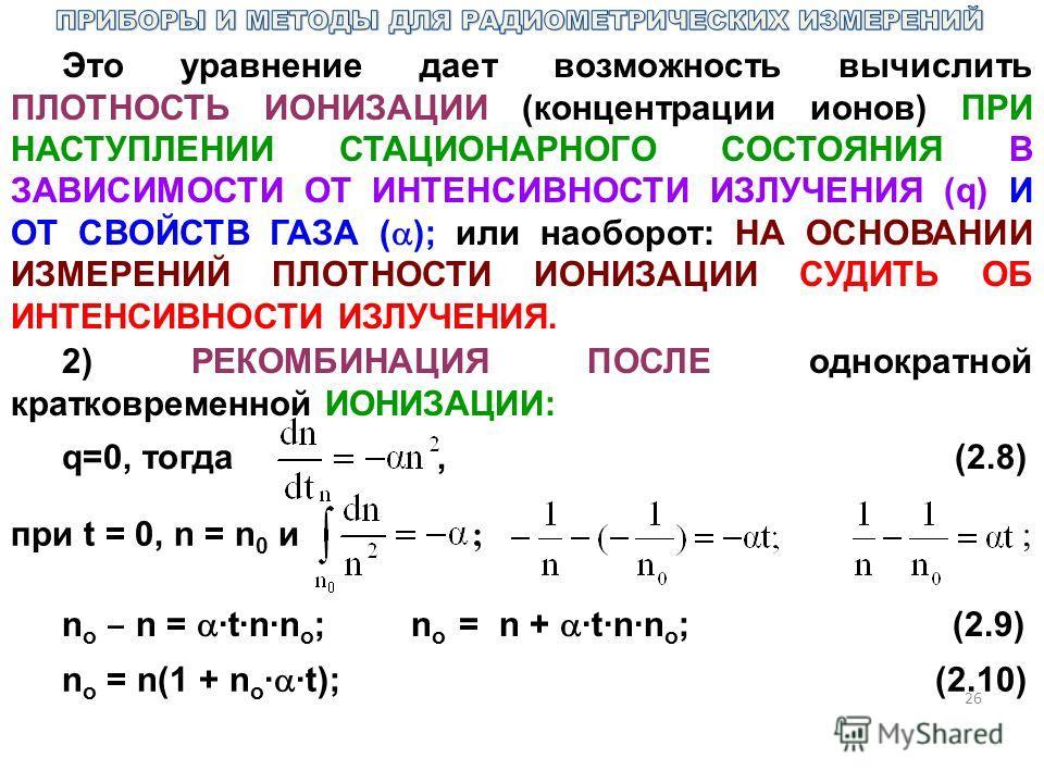 26 Это уравнение дает возможность вычислить ПЛОТНОСТЬ ИОНИЗАЦИИ (концентрации ионов) ПРИ НАСТУПЛЕНИИ СТАЦИОНАРНОГО СОСТОЯНИЯ В ЗАВИСИМОСТИ ОТ ИНТЕНСИВНОСТИ ИЗЛУЧЕНИЯ (q) И ОТ СВОЙСТВ ГАЗА ( ); или наоборот: НА ОСНОВАНИИ ИЗМЕРЕНИЙ ПЛОТНОСТИ ИОНИЗАЦИИ