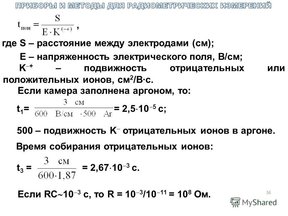 36, где S – расстояние между электродами (см); E – напряженность электрического поля, В/см; K + – подвижность отрицательных или положительных ионов, см 2 /В·с. Если камера заполнена аргоном, то: t 1 = = 2,5 10 5 с; 500 – подвижность K отрицательных и