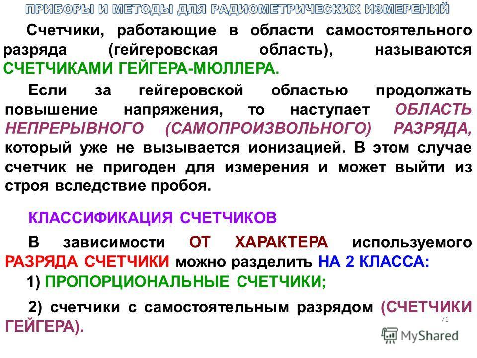 71 Счетчики, работающие в области самостоятельного разряда (гейгеровская область), называются СЧЕТЧИКАМИ ГЕЙГЕРА-МЮЛЛЕРА. Если за гейгеровской областью продолжать повышение напряжения, то наступает ОБЛАСТЬ НЕПРЕРЫВНОГО (САМОПРОИЗВОЛЬНОГО) РАЗРЯДА, ко