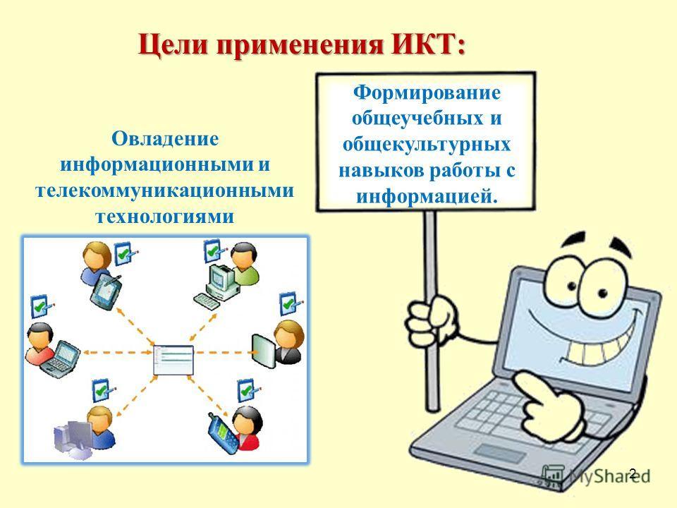 2 Овладение информационными и телекоммуникационными технологиями Формирование общеучебных и общекультурных навыков работы с информацией. Цели применения ИКТ: