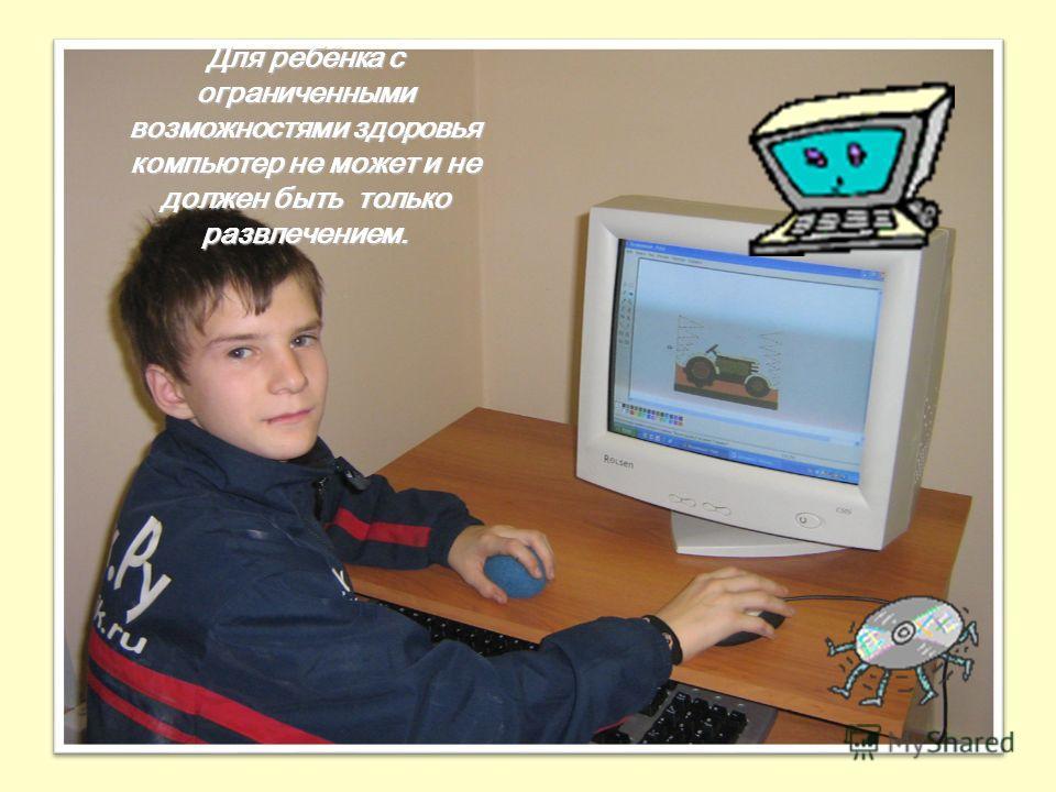 20 Для ребёнка с ограниченными возможностями здоровья компьютер не может и не должен быть только развлечением.
