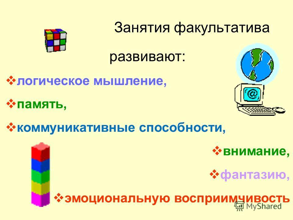 Занятия факультатива развивают: логическое мышление, память, коммуникативные способности, внимание, фантазию, эмоциональную восприимчивость