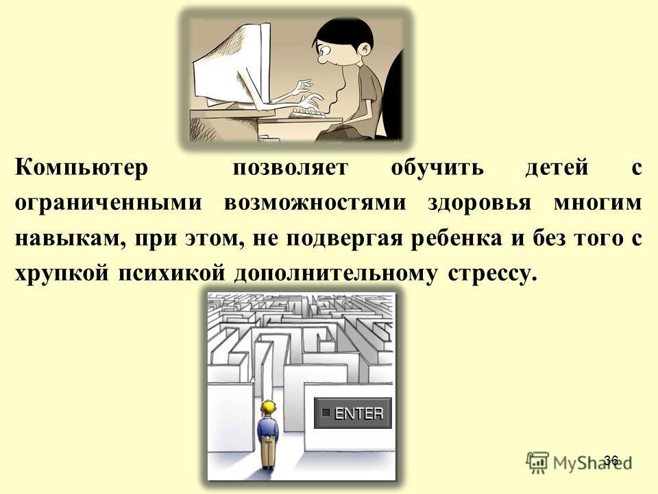 Компьютер позволяет обучить детей с ограниченными возможностями здоровья многим навыкам, при этом, не подвергая ребенка и без того с хрупкой психикой дополнительному стрессу. 36
