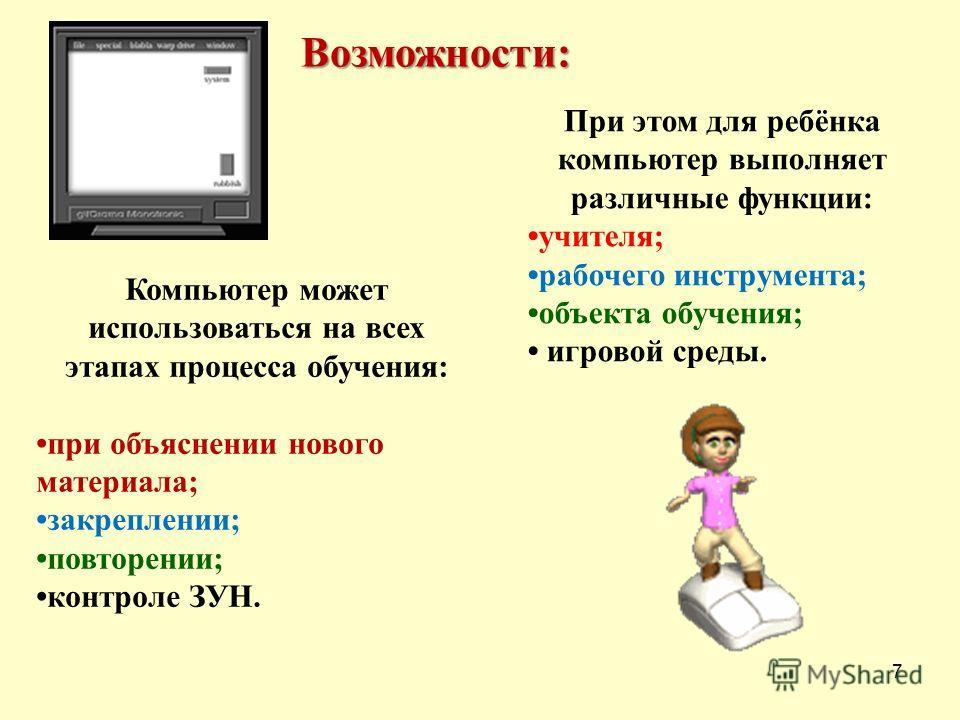 7 Компьютер может использоваться на всех этапах процесса обучения: при объяснении нового материала; закреплении; повторении; контроле ЗУН. Возможности: При этом для ребёнка компьютер выполняет различные функции: учителя; рабочего инструмента; объекта
