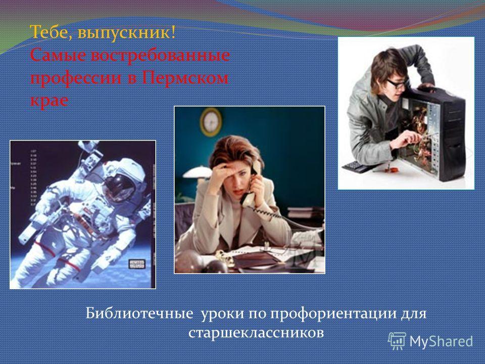 Тебе, выпускник! Самые востребованные профессии в Пермском крае Библиотечные уроки по профориентации для старшеклассников