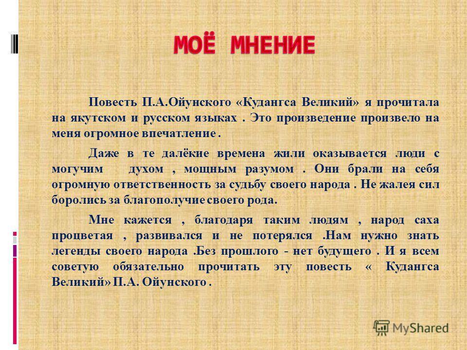 Повесть П.А.Ойунского «Кудангса Великий» я прочитала на якутском и русском языках. Это произведение произвело на меня огромное впечатление. Даже в те далёкие времена жили оказывается люди с могучим духом, мощным разумом. Они брали на себя огромную от