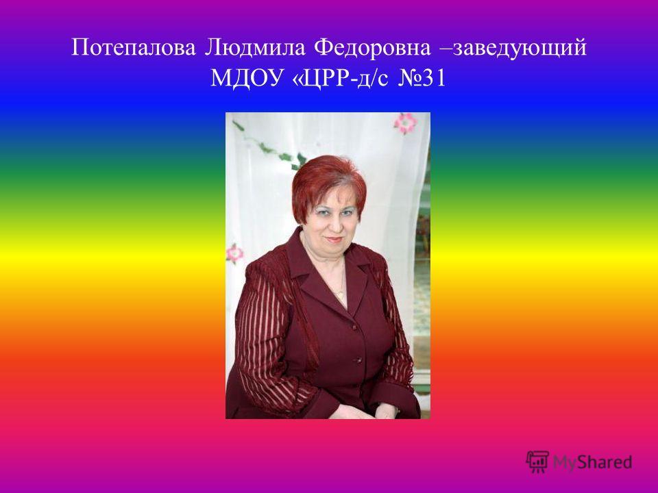 Потепалова Людмила Федоровна –заведующий МДОУ «ЦРР-д/с 31