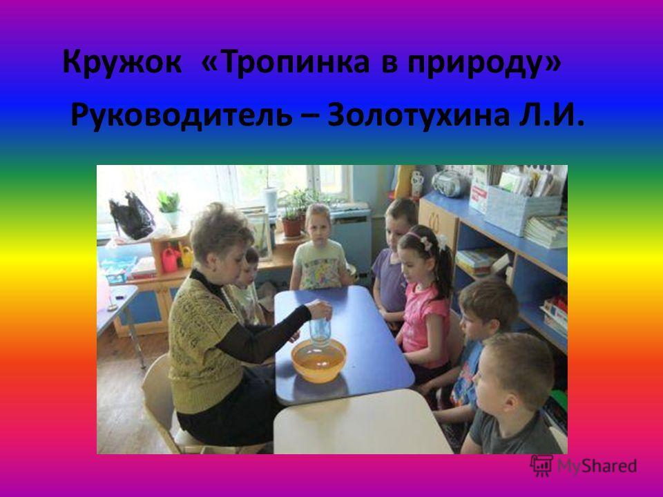 Кружок «Тропинка в природу» Руководитель – Золотухина Л.И.