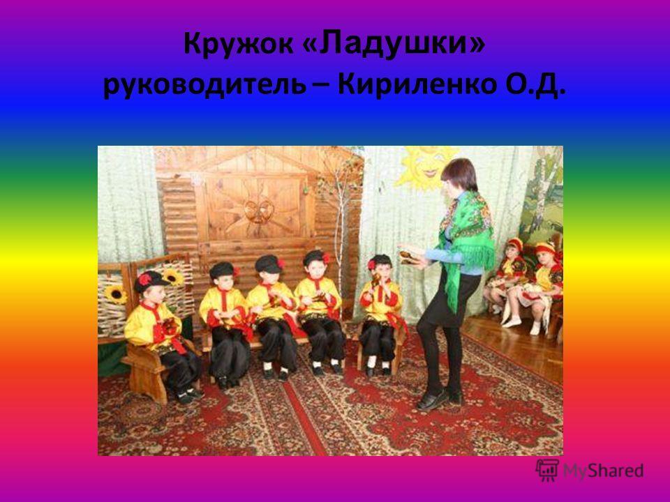 Кружок « Ладушки» руководитель – Кириленко О.Д.
