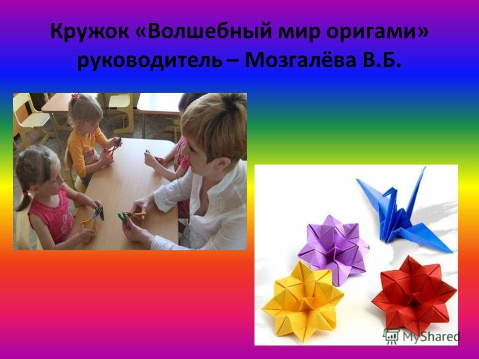 Кружок «Волшебный мир оригами» руководитель – Мозгалёва В.Б.