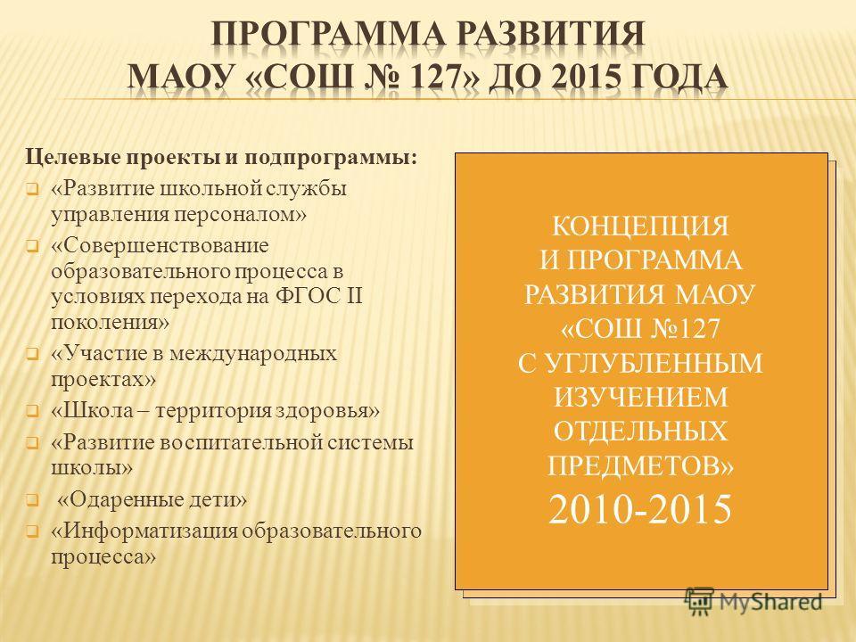 КОНЦЕПЦИЯ И ПРОГРАММА РАЗВИТИЯ МОУ СОШ 127 С УГЛУБЛЕННЫМ ИЗУЧЕНИЕМ ОТДЕЛЬНЫХ ПРЕДМЕТОВ 2005-2010 КОНЦЕПЦИЯ И ПРОГРАММА РАЗВИТИЯ МАОУ «СОШ 127 С УГЛУБЛЕННЫМ ИЗУЧЕНИЕМ ОТДЕЛЬНЫХ ПРЕДМЕТОВ» 2010-2015 Целевые проекты и подпрограммы: «Развитие школьной сл