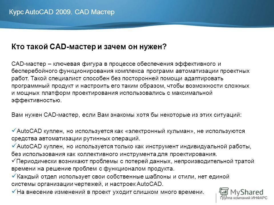 Курс AutoCAD 2009. CAD Мастер Кто такой CAD-мастер и зачем он нужен? CAD-мастер – ключевая фигура в процессе обеспечения эффективного и бесперебойного функционирования комплекса программ автоматизации проектных работ. Такой специалист способен без по