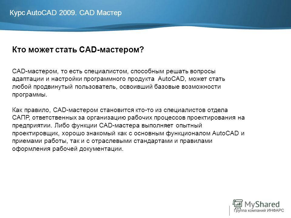 Курс AutoCAD 2009. CAD Мастер Кто может стать CAD-мастером? CAD-мастером, то есть специалистом, способным решать вопросы адаптации и настройки программного продукта AutoCAD, может стать любой продвинутый пользователь, освоивший базовые возможности пр
