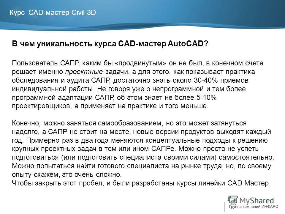 Курс CAD-мастер Civil 3D В чем уникальность курса CAD-мастер AutoCAD? Пользователь САПР, каким бы «продвинутым» он не был, в конечном счете решает именно проектные задачи, а для этого, как показывает практика обследования и аудита САПР, достаточно зн