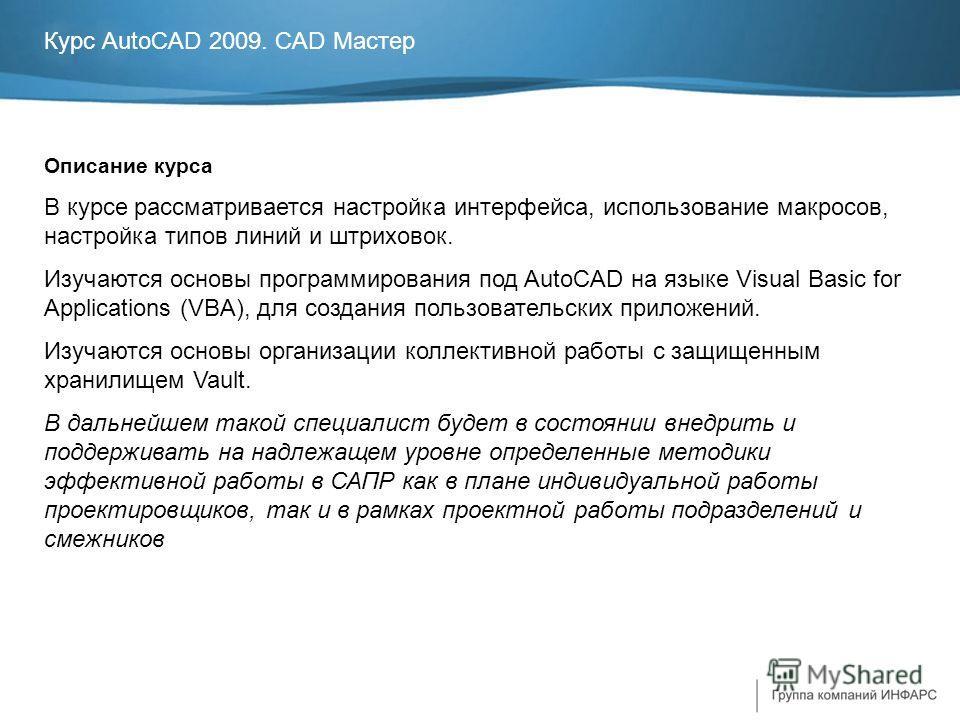 Курс AutoCAD 2009. CAD Мастер Описание курса В курсе рассматривается настройка интерфейса, использование макросов, настройка типов линий и штриховок. Изучаются основы программирования под AutoCAD на языке Visual Basic for Applications (VBA), для созд