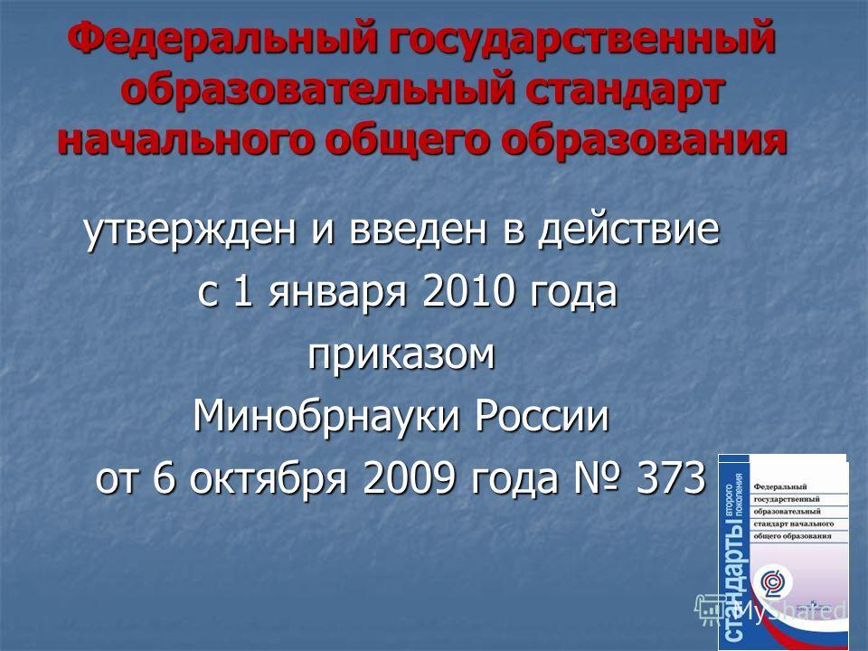 Федеральный государственный образовательный стандарт начального общего образования утвержден и введен в действие с 1 января 2010 года с 1 января 2010 годаприказом Минобрнауки России от 6 октября 2009 года 373