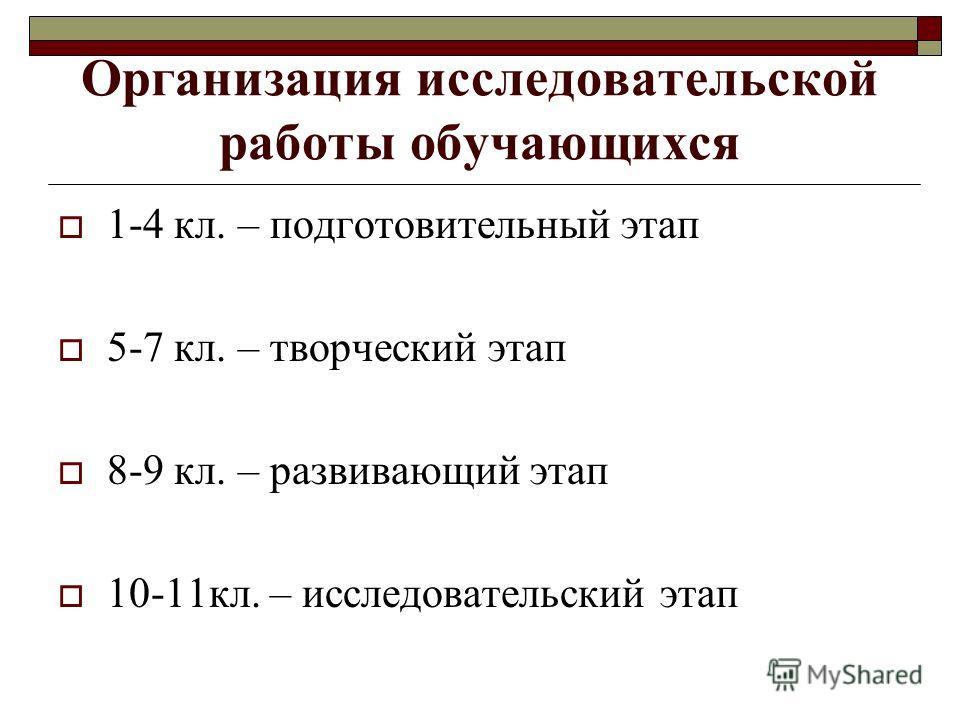 Организация исследовательской работы обучающихся 1-4 кл. – подготовительный этап 5-7 кл. – творческий этап 8-9 кл. – развивающий этап 10-11кл. – исследовательский этап