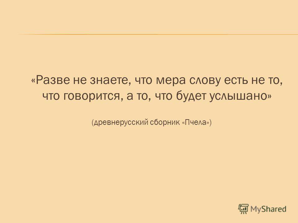 «Разве не знаете, что мера слову есть не то, что говорится, а то, что будет услышано» (древнерусский сборник «Пчела»)