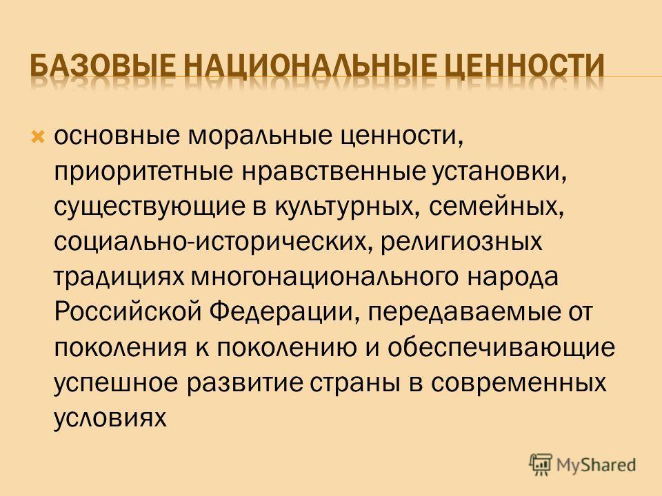 основные моральные ценности, приоритетные нравственные установки, существующие в культурных, семейных, социально-исторических, религиозных традициях многонационального народа Российской Федерации, передаваемые от поколения к поколению и обеспечивающи