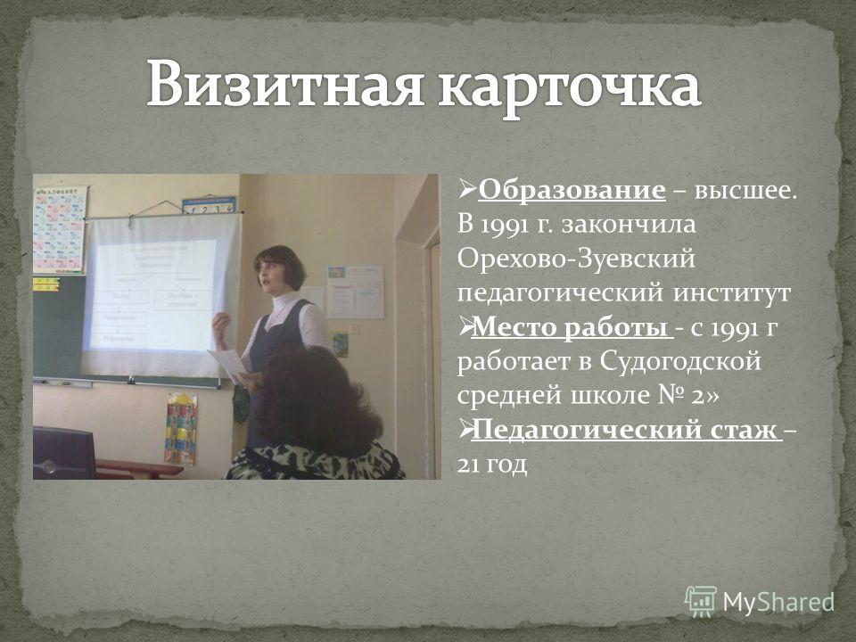 Образование – высшее. В 1991 г. закончила Орехово-Зуевский педагогический институт Место работы - с 1991 г работает в Судогодской средней школе 2» Педагогический стаж – 21 год