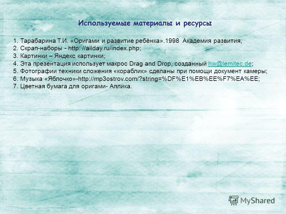 1. Тарабарина Т.И. «Оригами и развитие ребёнка».1998 Академия развития; 2. Скрап-наборы - http: //allday.ru/index.php; 3. Картинки – Яндекс картинки; 4. Эта презентация использует макрос Drag and Drop, созданный hw@lemitec.de;hw@lemitec.de 5. Фотогра