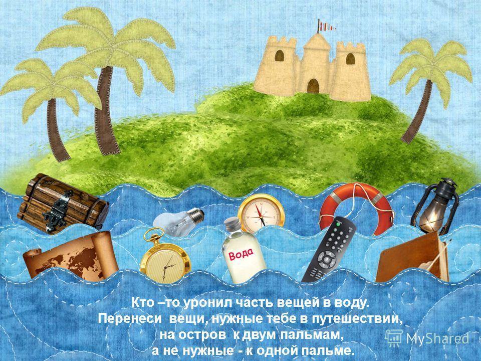 Эта презентация использует макрос Drag and Drop, созданный hw@lemitec.de Кто –то уронил часть вещей в воду. Перенеси вещи, нужные тебе в путешествии, на остров к двум пальмам, а не нужные - к одной пальме.