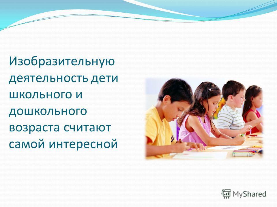 Изобразительную деятельность дети школьного и дошкольного возраста считают самой интересной