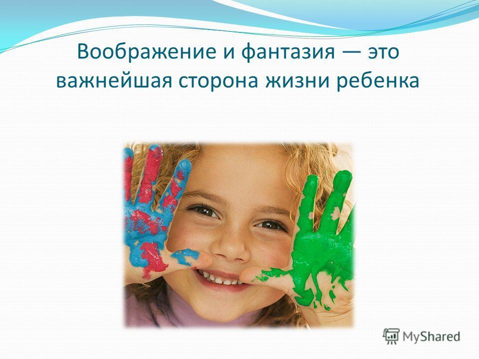 Воображение и фантазия это важнейшая сторона жизни ребенка