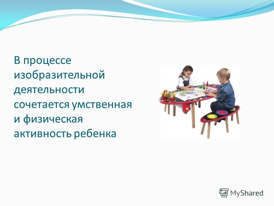 В процессе изобразительной деятельности сочетается умственная и физическая активность ребенка