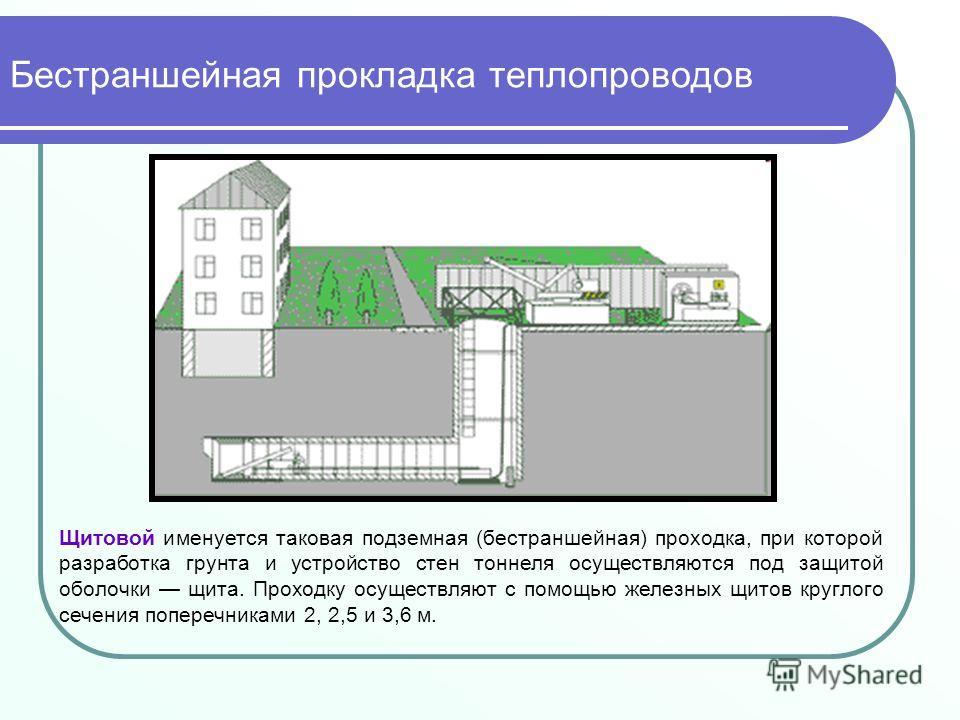 Щитовой именуется таковая подземная (бестраншейная) проходка, при которой разработка грунта и устройство стен тоннеля осуществляются под защитой оболочки щита. Проходку осуществляют с помощью железных щитов круглого сечения поперечниками 2, 2,5 и 3,6