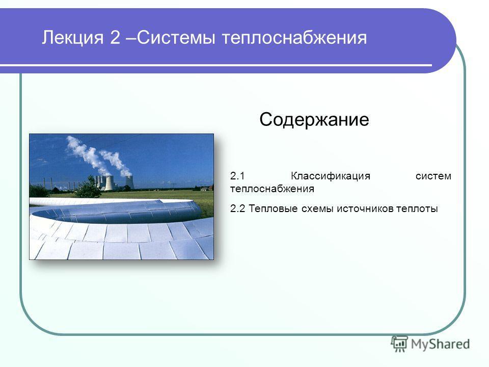 Лекция 2 –Системы теплоснабжения Содержание 2.1 Классификация систем теплоснабжения 2.2 Тепловые схемы источников теплоты