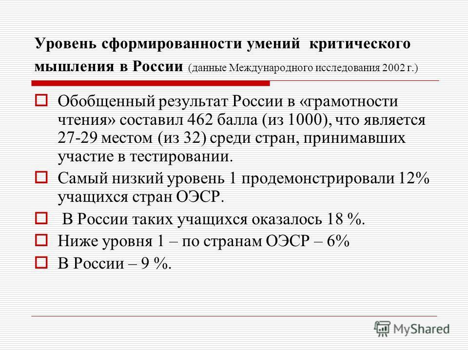 Уровень сформированности умений критического мышления в России (данные Международного исследования 2002 г.) Обобщенный результат России в «грамотности чтения» составил 462 балла (из 1000), что является 27-29 местом (из 32) среди стран, принимавших уч