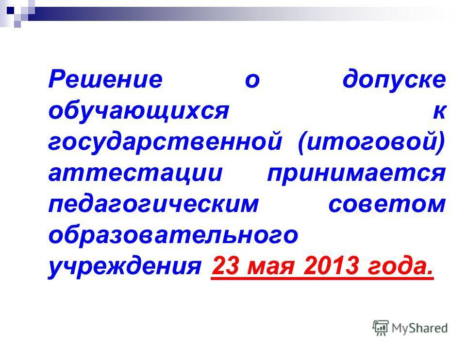 Решение о допуске обучающихся к государственной (итоговой) аттестации принимается педагогическим советом образовательного учреждения 23 мая 2013 года.