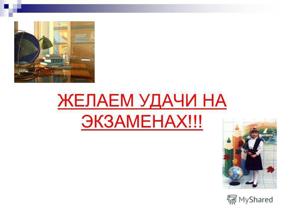 ЖЕЛАЕМ УДАЧИ НА ЭКЗАМЕНАХ!!!
