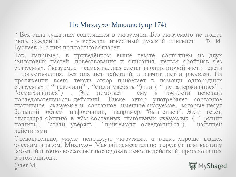 По Михлухо- Маклаю (упр 174) Вся сила суждения содержится в сказуемом. Без сказуемого не может быть суждения, - утверждал известный русский лингвист Ф. И. Буслаев. Я с ним полностью согласен. Так, например, в приведённом выше тексте, состоящем из дву